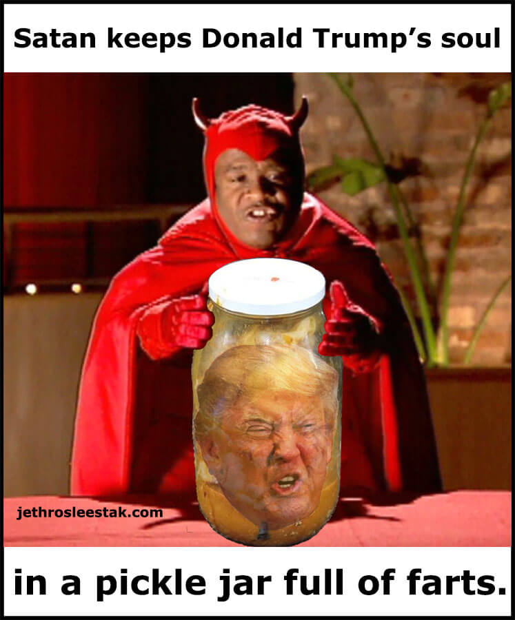 Satan keeps Donald Trump's soul in a pickle jar full of farts.